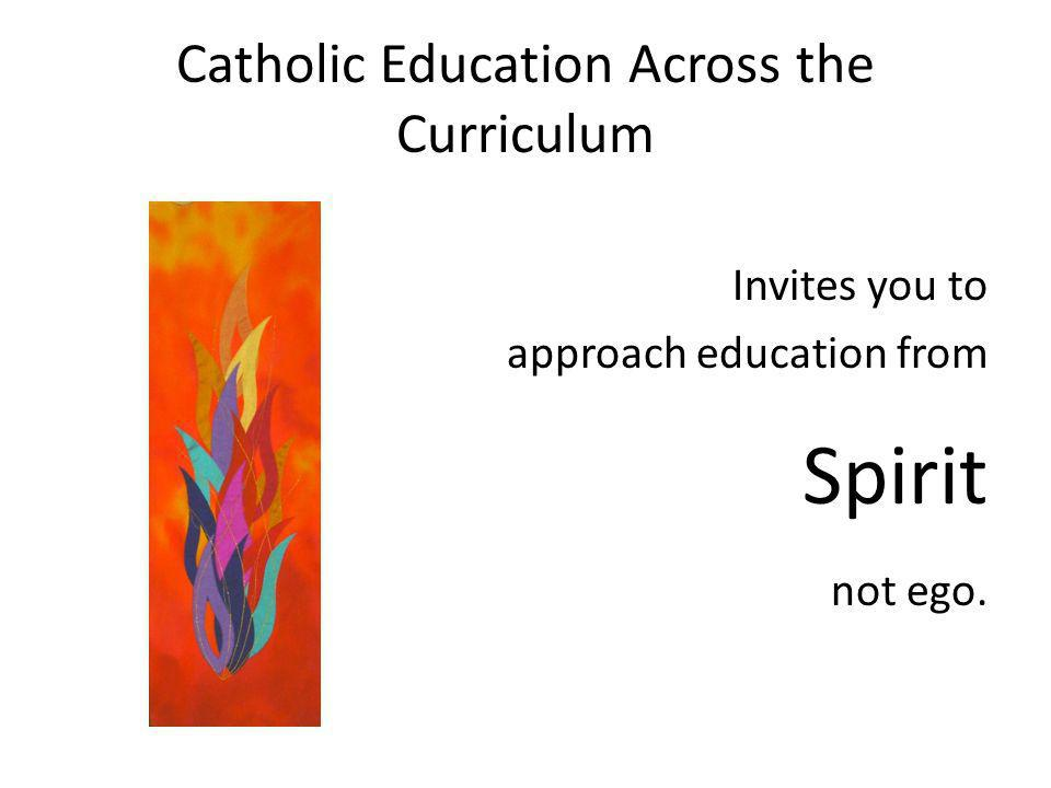 Catholic Education Across the Curriculum Invites you to approach education from Spirit not ego.