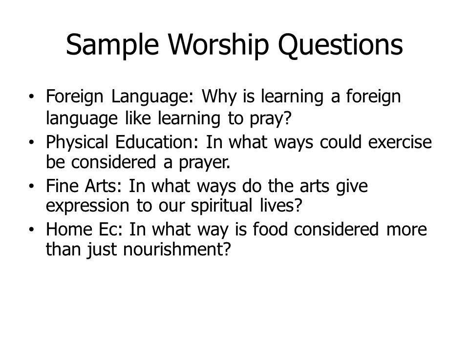 Sample Worship Questions Foreign Language: Why is learning a foreign language like learning to pray? Physical Education: In what ways could exercise b