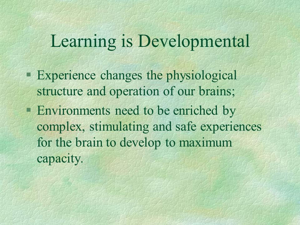 Learning is Developmental §Experience changes the physiological structure and operation of our brains; §Environments need to be enriched by complex, s
