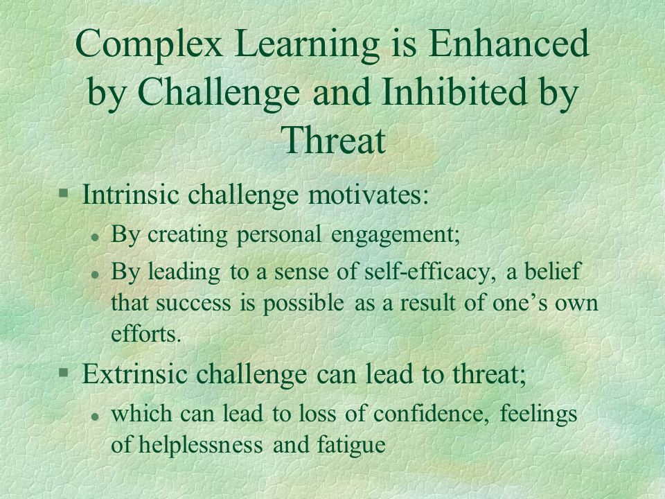 Complex Learning is Enhanced by Challenge and Inhibited by Threat §Intrinsic challenge motivates: l By creating personal engagement; l By leading to a