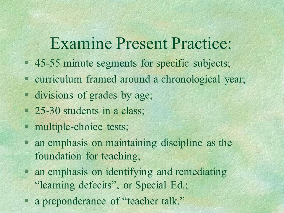 Examine Present Practice: §45-55 minute segments for specific subjects; §curriculum framed around a chronological year; §divisions of grades by age; §
