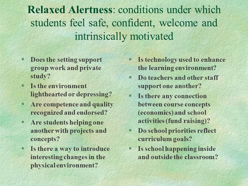 Relaxed Alertness: conditions under which students feel safe, confident, welcome and intrinsically motivated §Does the setting support group work and