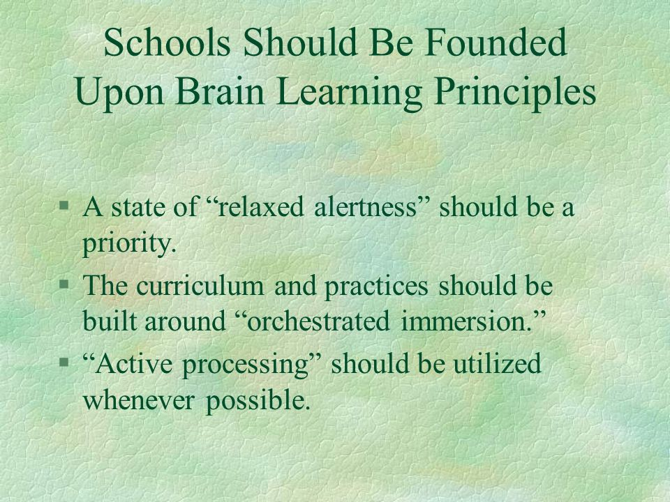 Schools Should Be Founded Upon Brain Learning Principles §A state of relaxed alertness should be a priority. §The curriculum and practices should be b