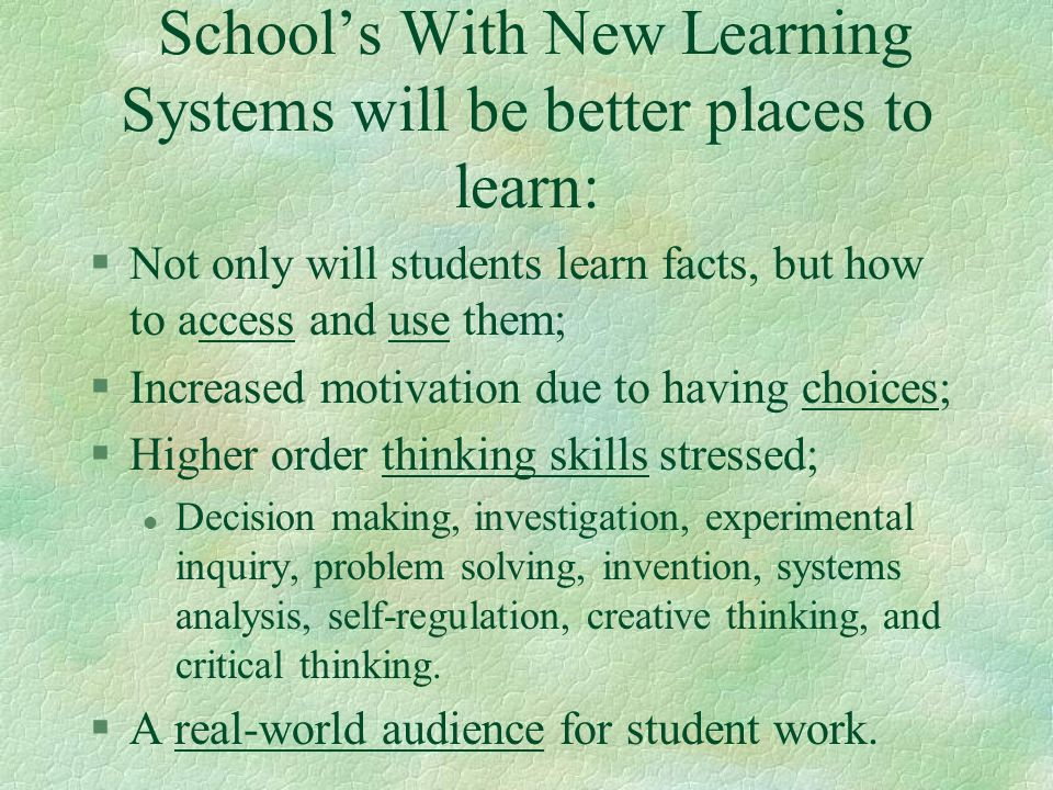 Schools With New Learning Systems will be better places to learn: §Not only will students learn facts, but how to access and use them; §Increased moti