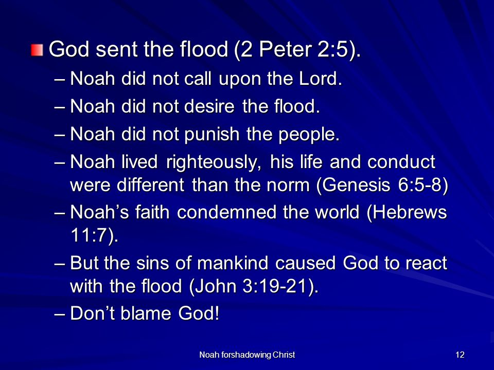 Noah forshadowing Christ 12 God sent the flood (2 Peter 2:5). –Noah did not call upon the Lord. –Noah did not desire the flood. –Noah did not punish t