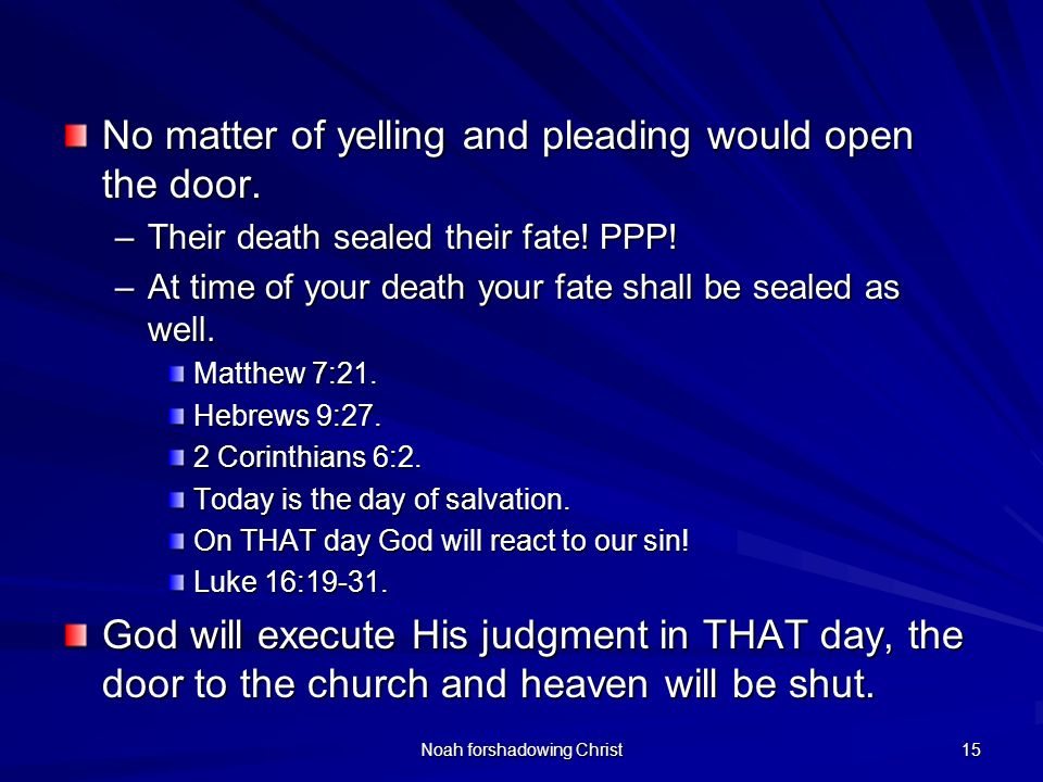 Noah forshadowing Christ 15 No matter of yelling and pleading would open the door. –Their death sealed their fate! PPP! –At time of your death your fa