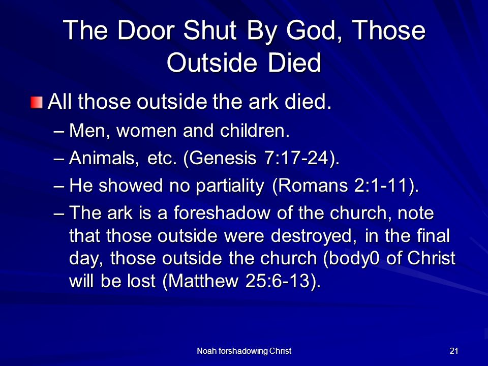 Noah forshadowing Christ 21 The Door Shut By God, Those Outside Died All those outside the ark died. –Men, women and children. –Animals, etc. (Genesis