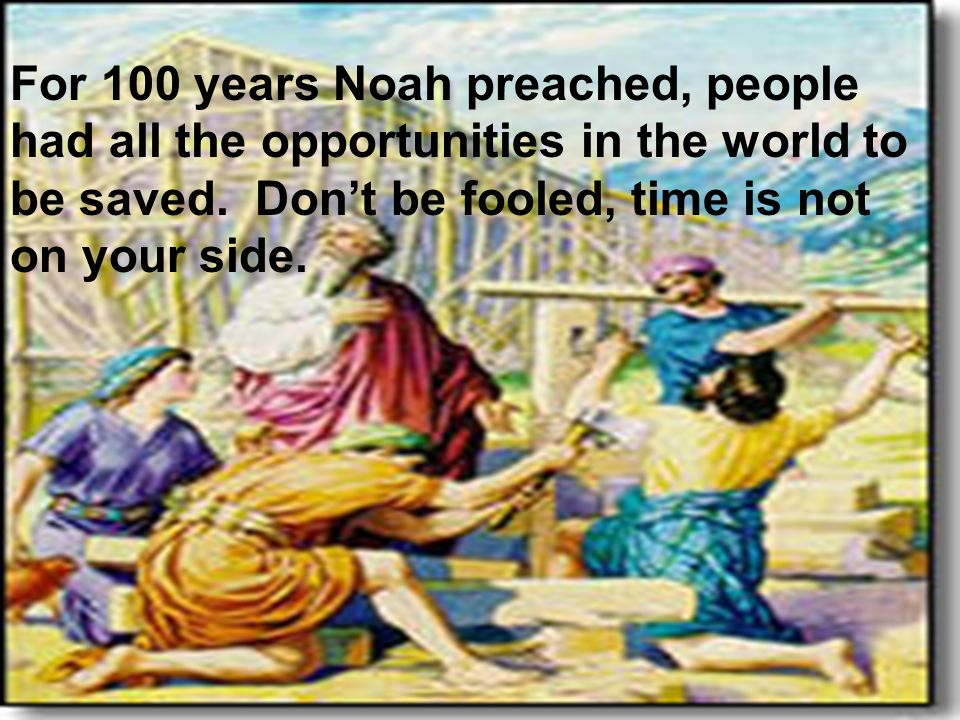 Noah forshadowing Christ 23 For 100 years Noah preached, people had all the opportunities in the world to be saved. Dont be fooled, time is not on you