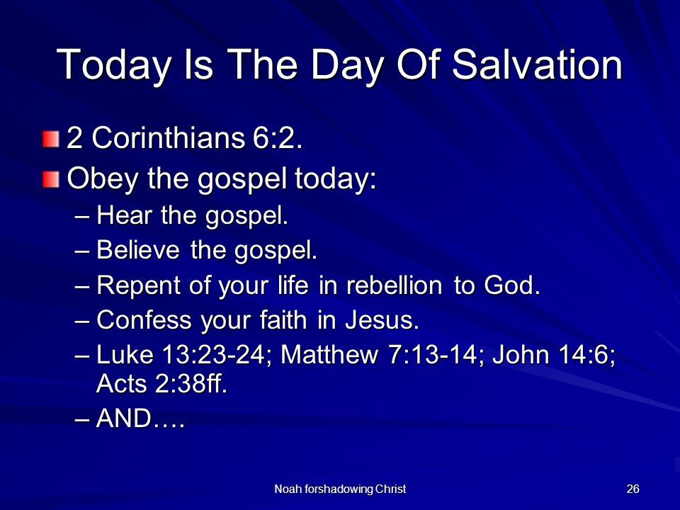 Noah forshadowing Christ 26 Today Is The Day Of Salvation 2 Corinthians 6:2. Obey the gospel today: –Hear the gospel. –Believe the gospel. –Repent of