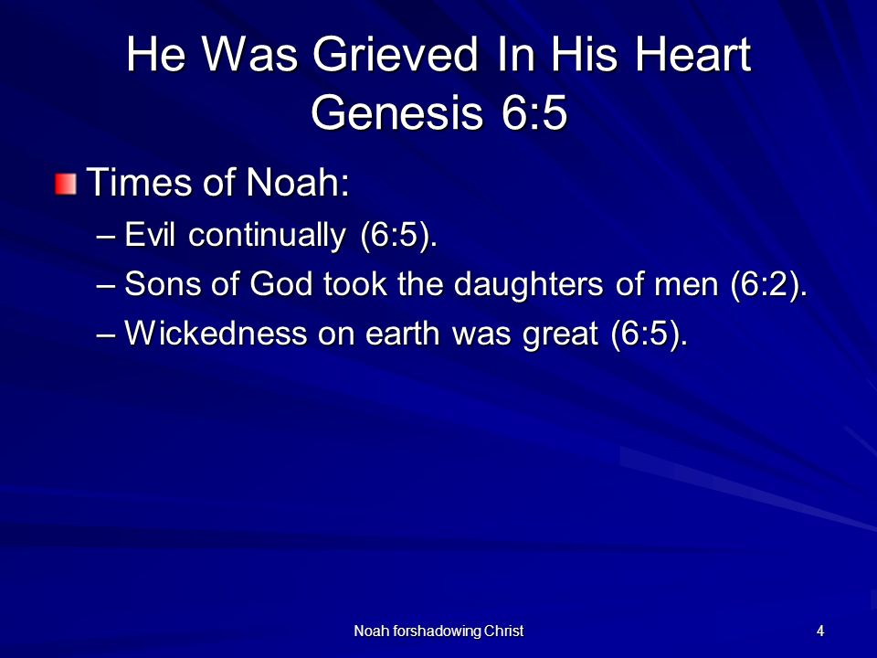 Noah forshadowing Christ 4 He Was Grieved In His Heart Genesis 6:5 Times of Noah: –Evil continually (6:5). –Sons of God took the daughters of men (6:2