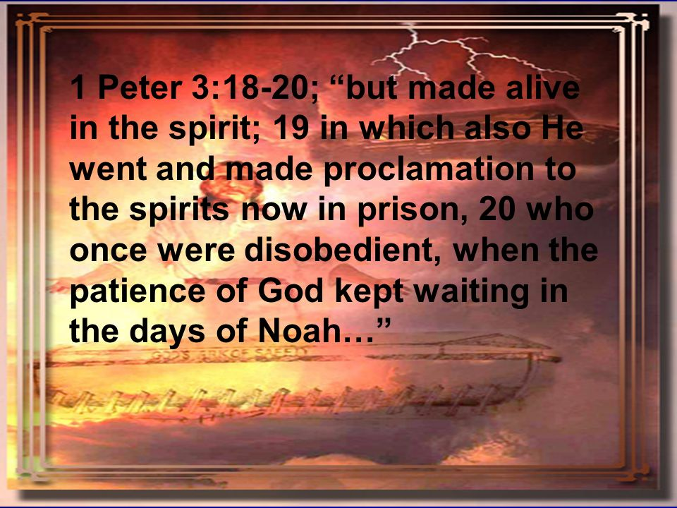 Noah forshadowing Christ 9 1 Peter 3:18-20; but made alive in the spirit; 19 in which also He went and made proclamation to the spirits now in prison,