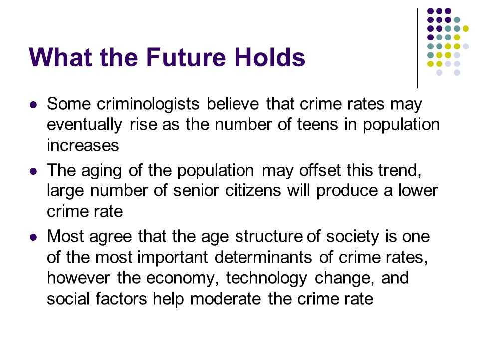 What the Future Holds Some criminologists believe that crime rates may eventually rise as the number of teens in population increases The aging of the
