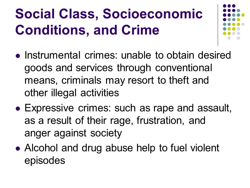 Social Class, Socioeconomic Conditions, and Crime Instrumental crimes: unable to obtain desired goods and services through conventional means, crimina