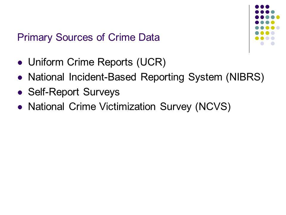 Primary Sources of Crime Data Uniform Crime Reports (UCR) National Incident-Based Reporting System (NIBRS) Self-Report Surveys National Crime Victimiz