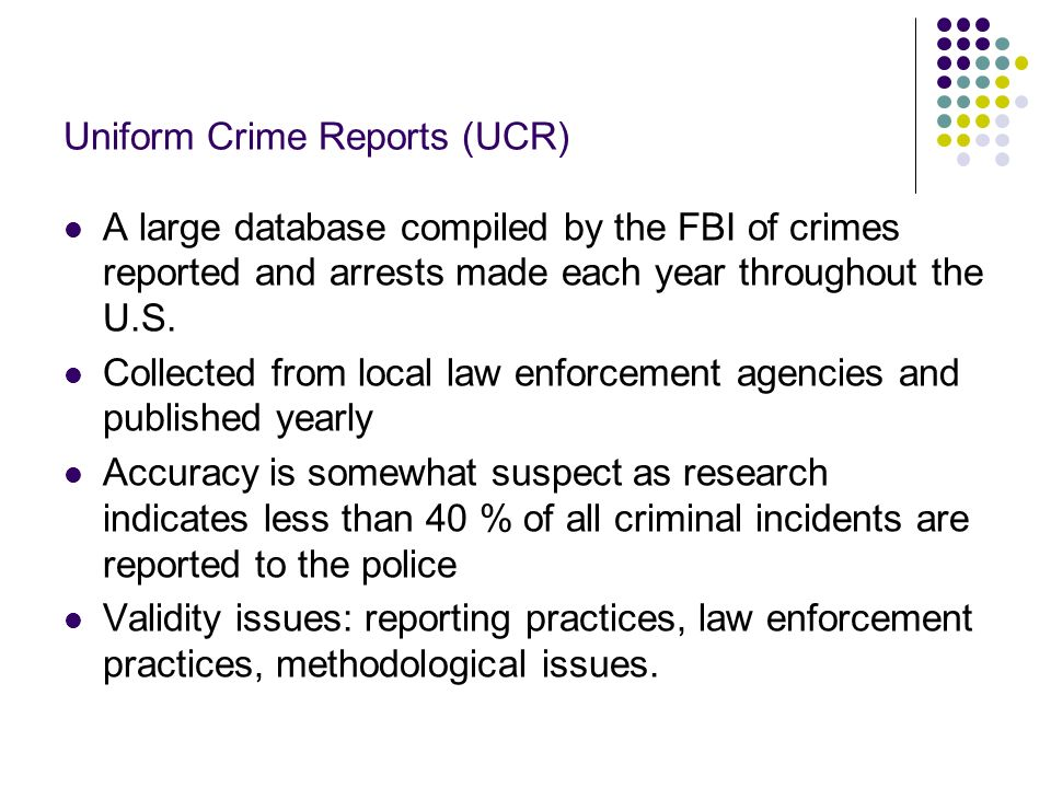 Uniform Crime Reports (UCR) A large database compiled by the FBI of crimes reported and arrests made each year throughout the U.S. Collected from loca
