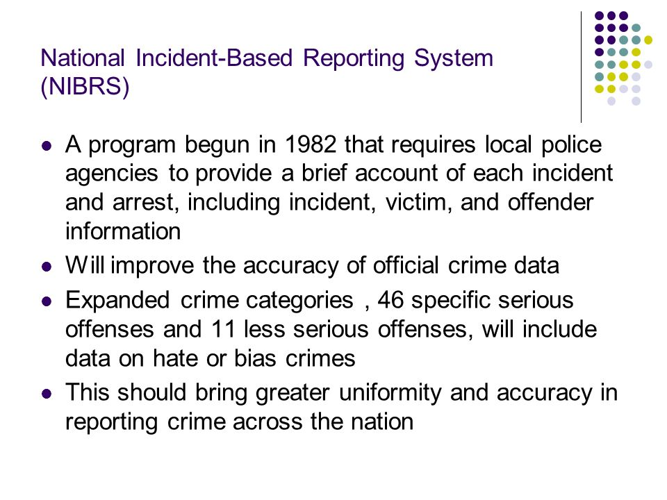 National Incident-Based Reporting System (NIBRS) A program begun in 1982 that requires local police agencies to provide a brief account of each incide