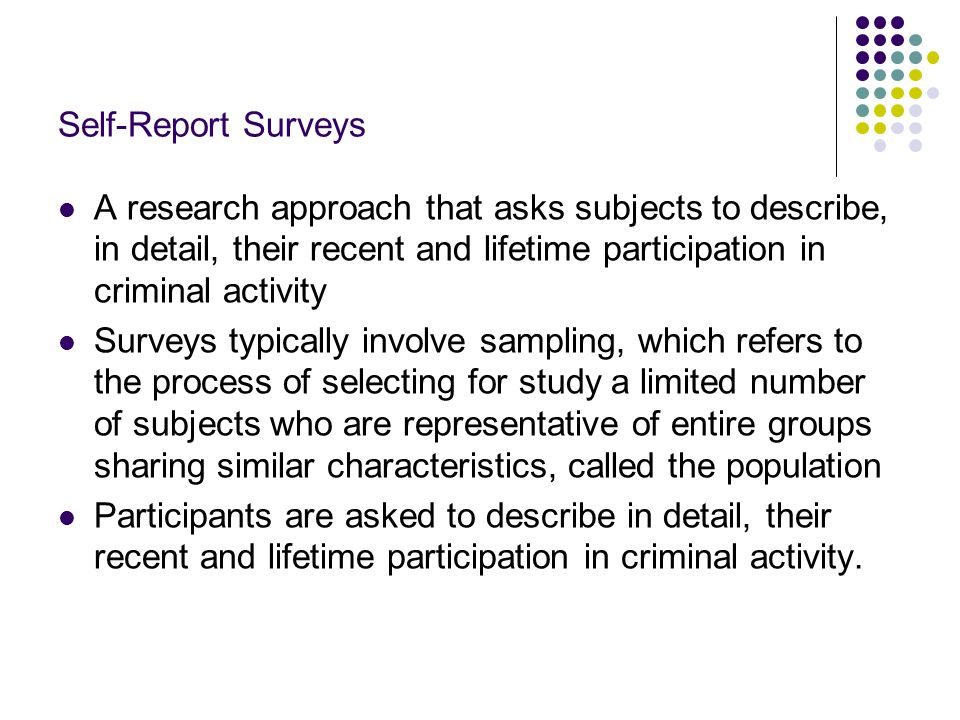 Self-Report Surveys A research approach that asks subjects to describe, in detail, their recent and lifetime participation in criminal activity Survey