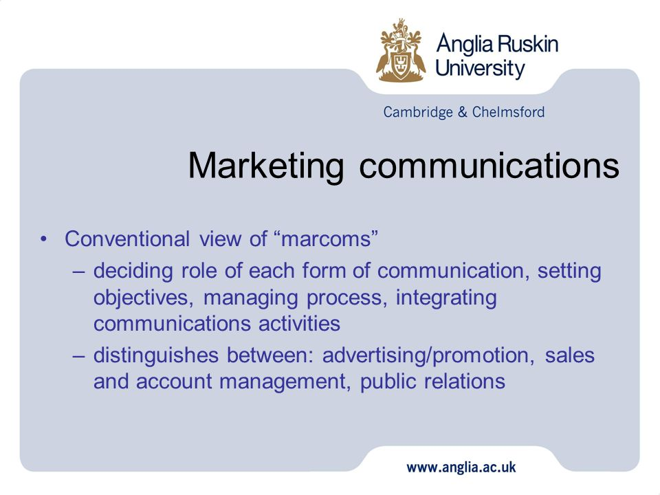 Marketing communications Conventional view of marcoms –deciding role of each form of communication, setting objectives, managing process, integrating communications activities –distinguishes between: advertising/promotion, sales and account management, public relations