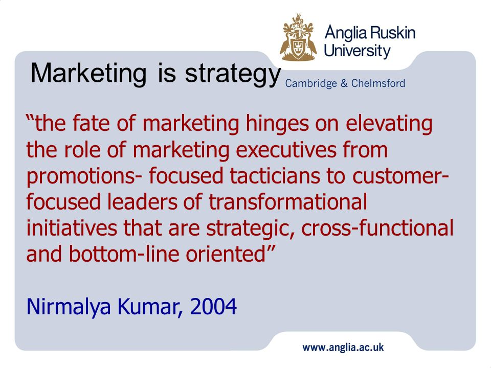 Marketing is strategy the fate of marketing hinges on elevating the role of marketing executives from promotions- focused tacticians to customer- focused leaders of transformational initiatives that are strategic, cross-functional and bottom-line oriented Nirmalya Kumar, 2004
