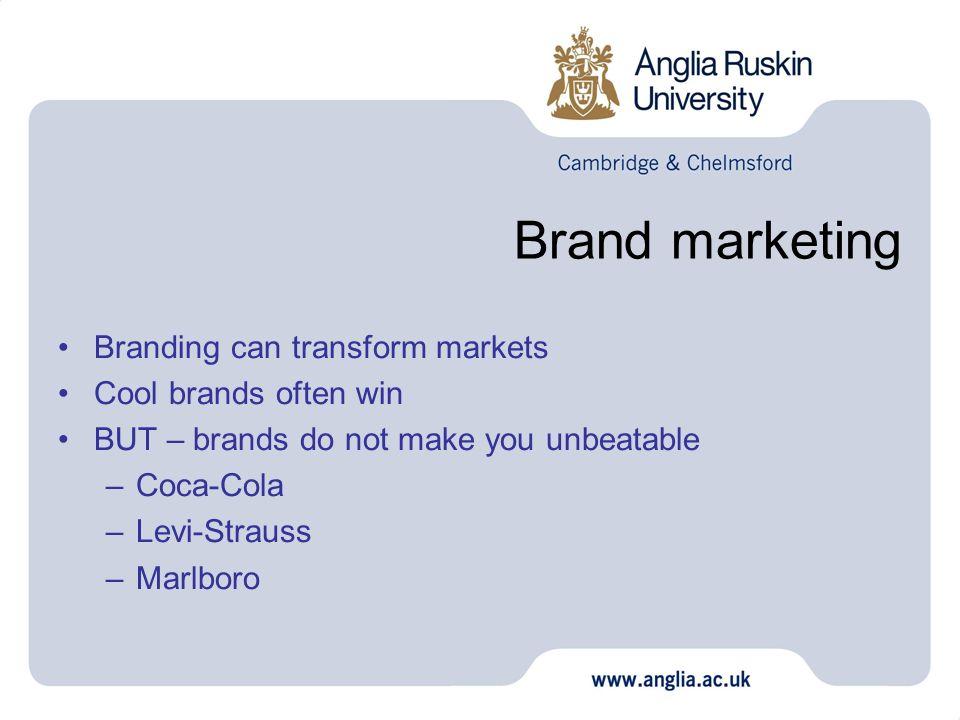 Brand marketing Branding can transform markets Cool brands often win BUT – brands do not make you unbeatable –Coca-Cola –Levi-Strauss –Marlboro
