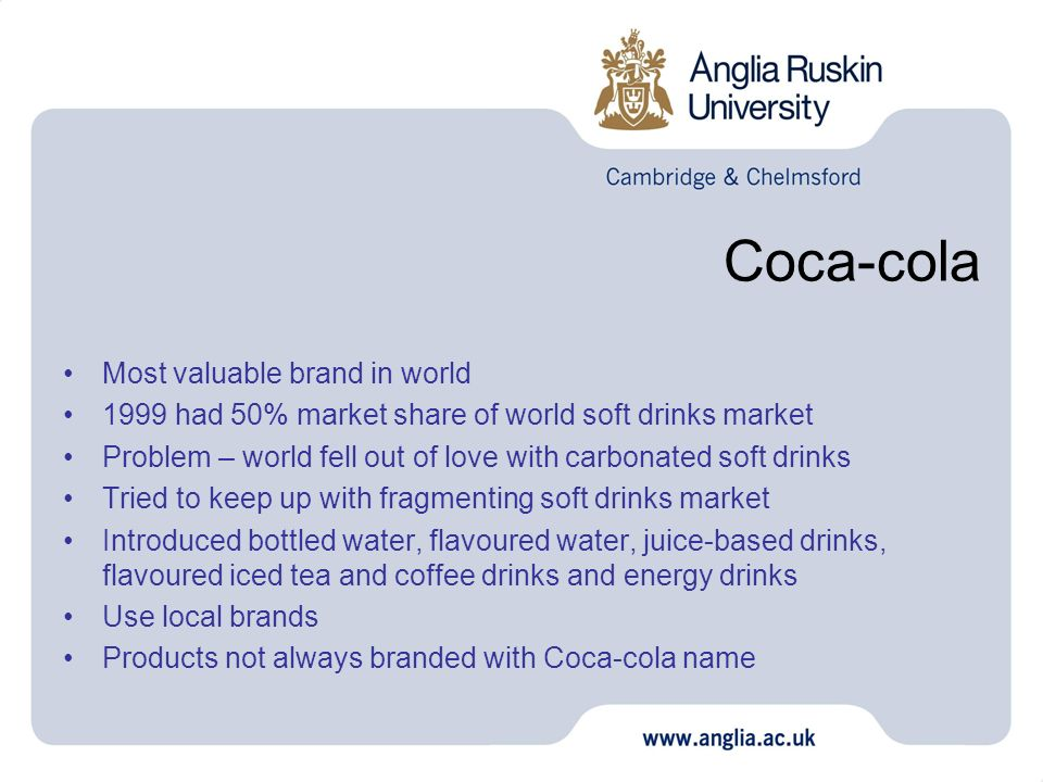Coca-cola Most valuable brand in world 1999 had 50% market share of world soft drinks market Problem – world fell out of love with carbonated soft drinks Tried to keep up with fragmenting soft drinks market Introduced bottled water, flavoured water, juice-based drinks, flavoured iced tea and coffee drinks and energy drinks Use local brands Products not always branded with Coca-cola name