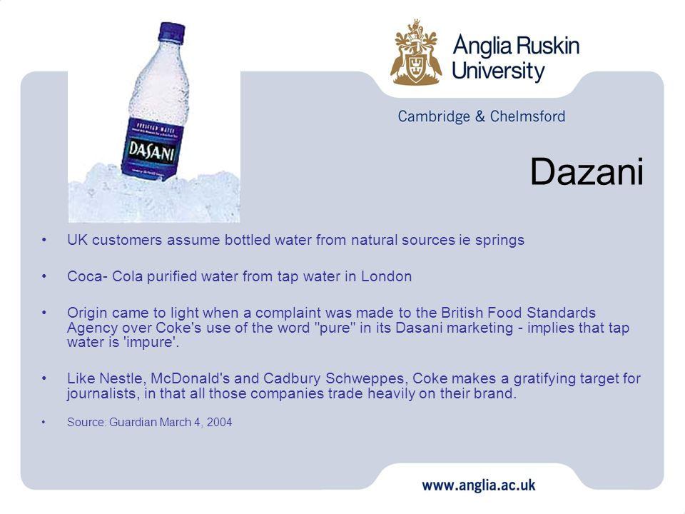 UK customers assume bottled water from natural sources ie springs Coca- Cola purified water from tap water in London Origin came to light when a complaint was made to the British Food Standards Agency over Coke s use of the word pure in its Dasani marketing - implies that tap water is impure .