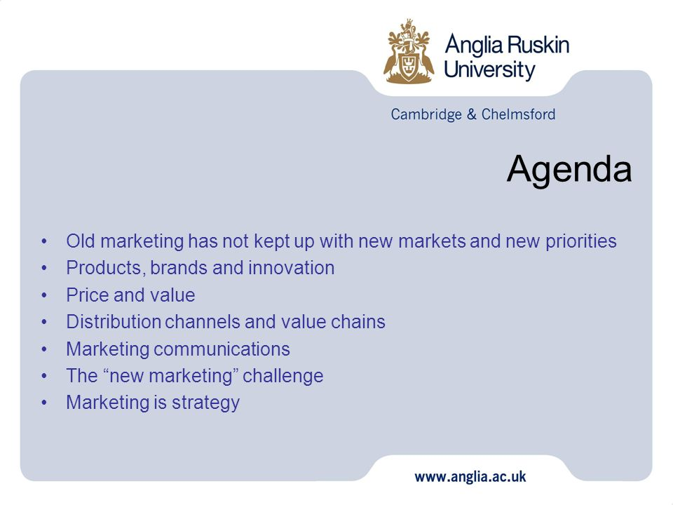 Agenda Old marketing has not kept up with new markets and new priorities Products, brands and innovation Price and value Distribution channels and value chains Marketing communications The new marketing challenge Marketing is strategy