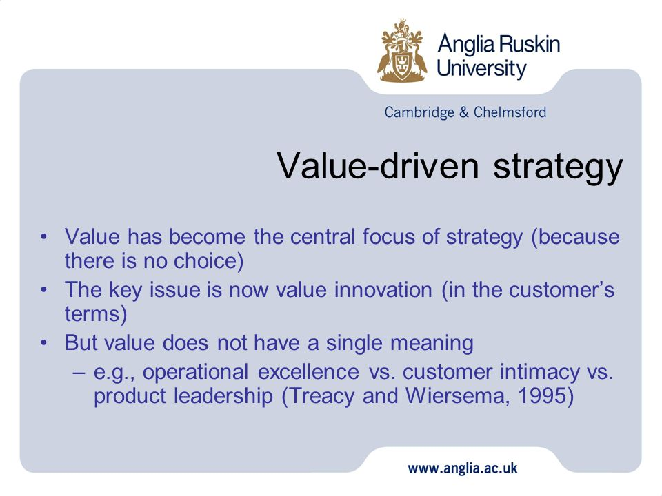 Value-driven strategy Value has become the central focus of strategy (because there is no choice) The key issue is now value innovation (in the customers terms) But value does not have a single meaning –e.g., operational excellence vs.