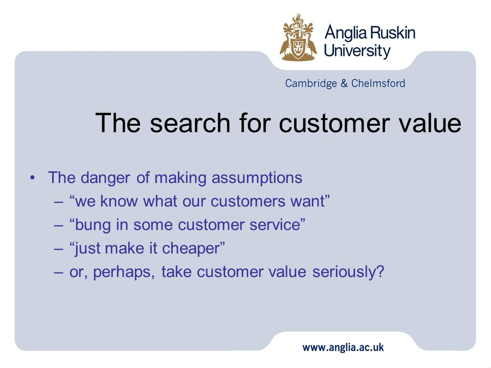 The search for customer value The danger of making assumptions –we know what our customers want –bung in some customer service –just make it cheaper –or, perhaps, take customer value seriously?