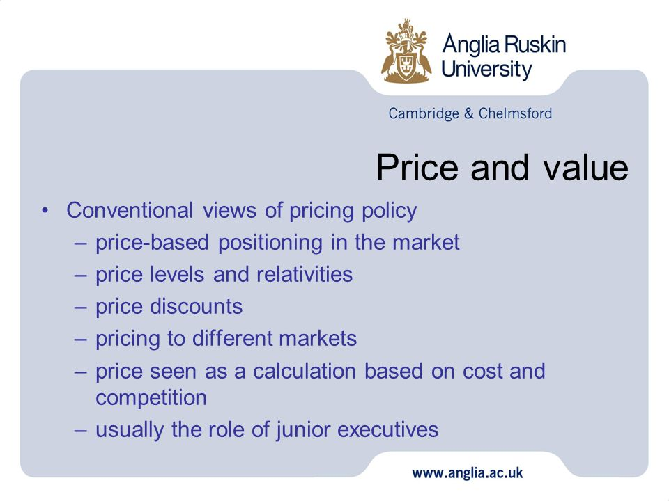 Price and value Conventional views of pricing policy –price-based positioning in the market –price levels and relativities –price discounts –pricing to different markets –price seen as a calculation based on cost and competition –usually the role of junior executives