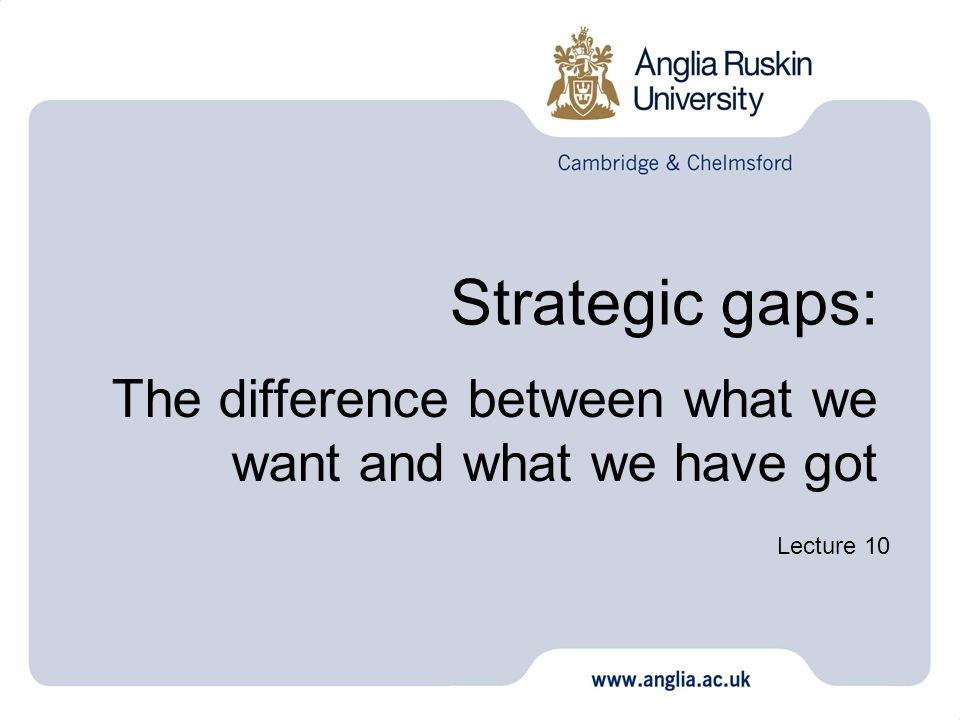 Strategic gaps: The difference between what we want and what we have got Lecture 10