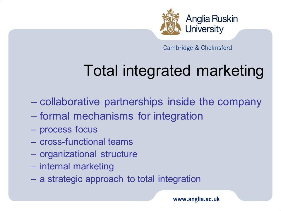Total integrated marketing –collaborative partnerships inside the company –formal mechanisms for integration –process focus –cross-functional teams –o