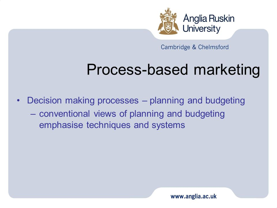 Process-based marketing Decision making processes – planning and budgeting –conventional views of planning and budgeting emphasise techniques and syst