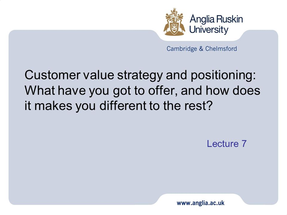 Customer value strategy and positioning: What have you got to offer, and how does it makes you different to the rest? Lecture 7