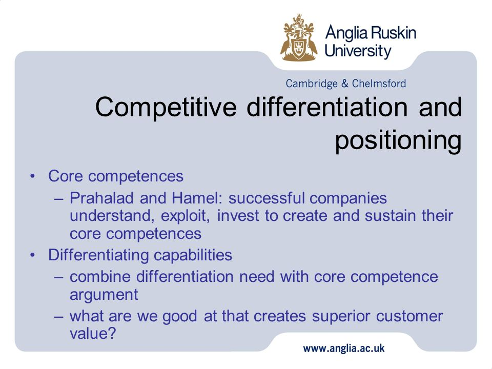 Competitive differentiation and positioning Core competences –Prahalad and Hamel: successful companies understand, exploit, invest to create and susta