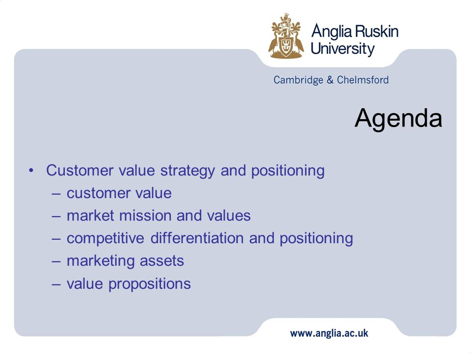 Agenda Customer value strategy and positioning –customer value –market mission and values –competitive differentiation and positioning –marketing asse
