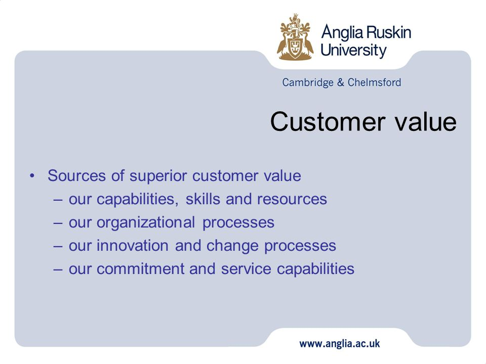 Customer value Sources of superior customer value –our capabilities, skills and resources –our organizational processes –our innovation and change pro
