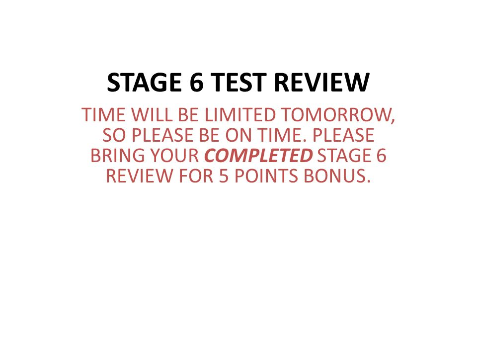 STAGE 6 TEST REVIEW TIME WILL BE LIMITED TOMORROW, SO PLEASE BE ON TIME. PLEASE BRING YOUR COMPLETED STAGE 6 REVIEW FOR 5 POINTS BONUS.