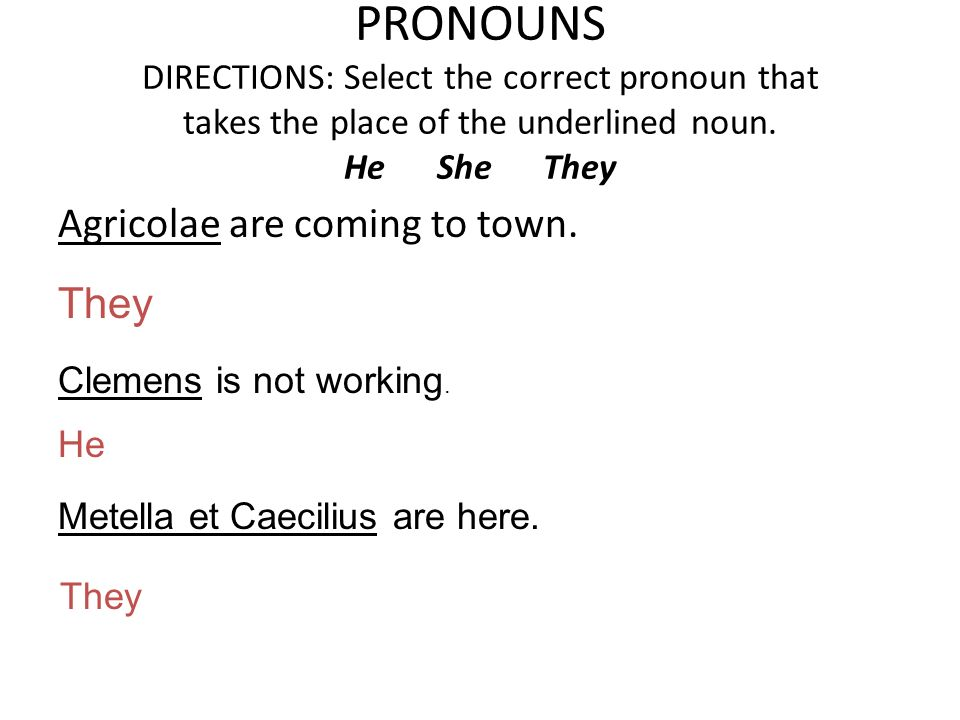 PRONOUNS DIRECTIONS: Select the correct pronoun that takes the place of the underlined noun. He She They Agricolae are coming to town. They Clemens is