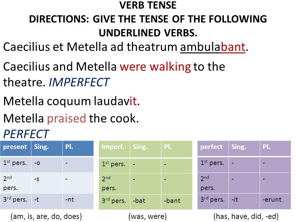 VERB TENSE DIRECTIONS: GIVE THE TENSE OF THE FOLLOWING UNDERLINED VERBS. Caecilius et Metella ad theatrum ambulabant. Metella coquum laudavit. Metella