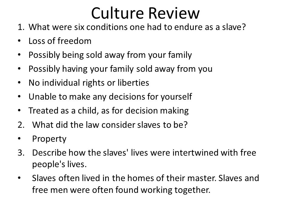 Culture Review 1.What were six conditions one had to endure as a slave? Loss of freedom Possibly being sold away from your family Possibly having your