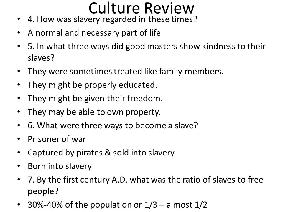 Culture Review 4. How was slavery regarded in these times? A normal and necessary part of life 5. In what three ways did good masters show kindness to