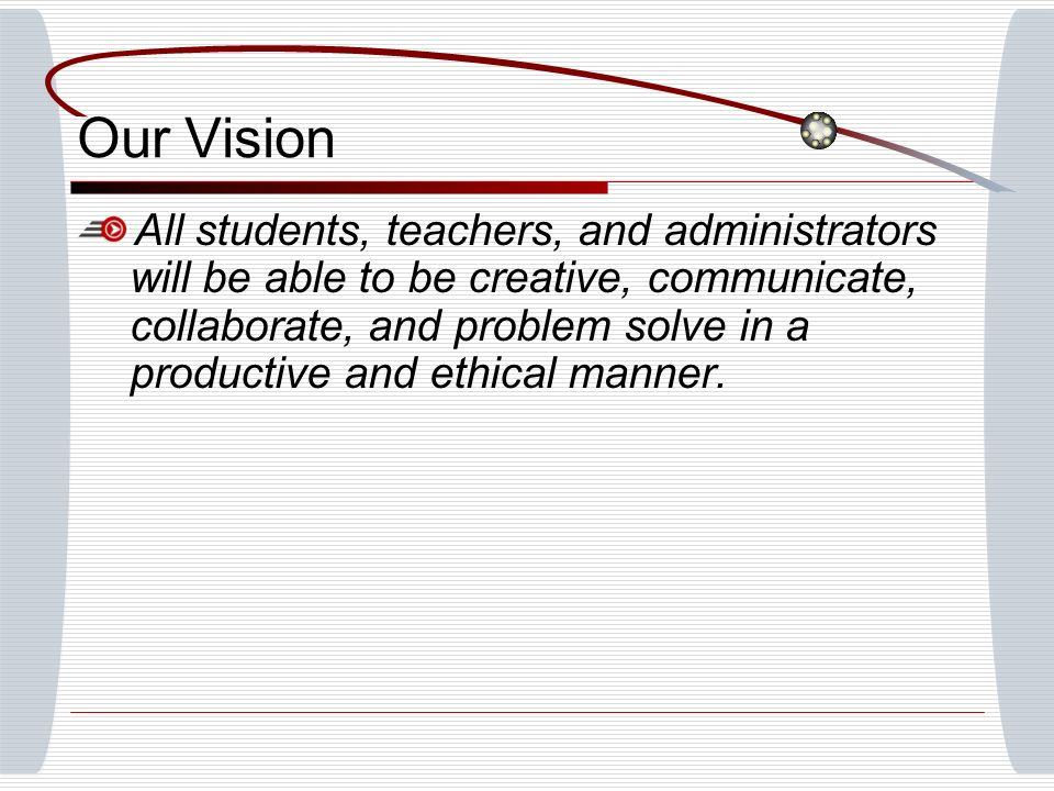 Our Vision All students, teachers, and administrators will be able to be creative, communicate, collaborate, and problem solve in a productive and eth