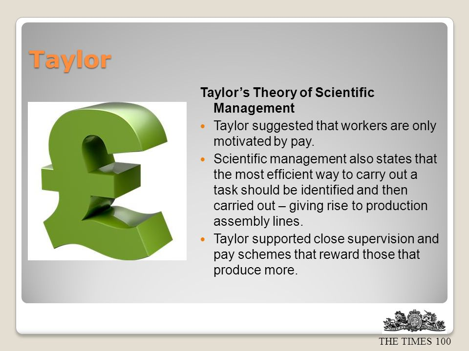 THE TIMES 100 Taylor Taylors Theory of Scientific Management Taylor suggested that workers are only motivated by pay. Scientific management also state