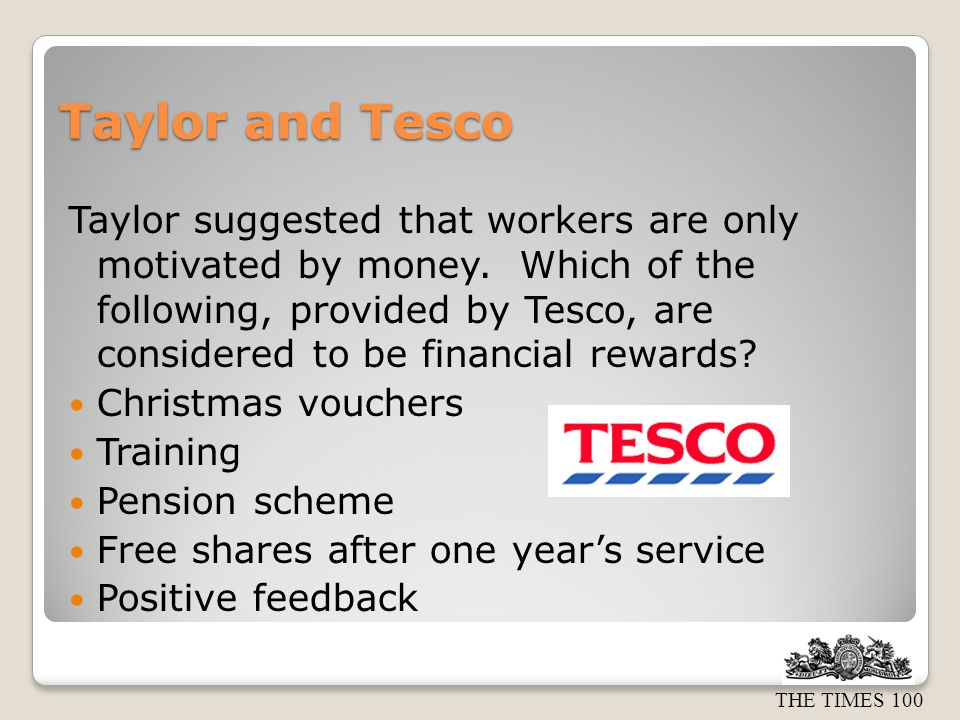 THE TIMES 100 Taylor and Tesco Taylor suggested that workers are only motivated by money. Which of the following, provided by Tesco, are considered to