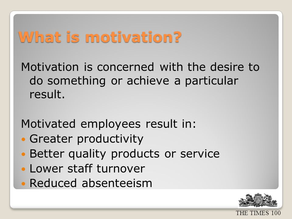 What is motivation? Motivation is concerned with the desire to do something or achieve a particular result. Motivated employees result in: Greater pro