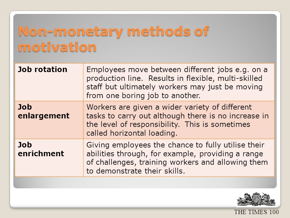 THE TIMES 100 Non-monetary methods of motivation Job rotationEmployees move between different jobs e.g. on a production line. Results in flexible, mul