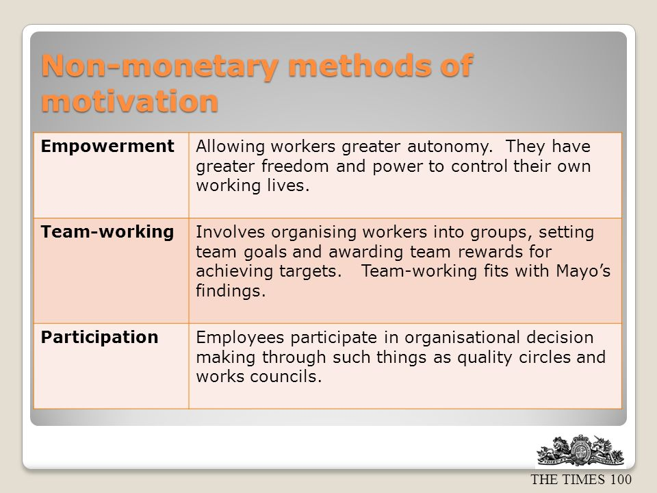 THE TIMES 100 Non-monetary methods of motivation EmpowermentAllowing workers greater autonomy. They have greater freedom and power to control their ow