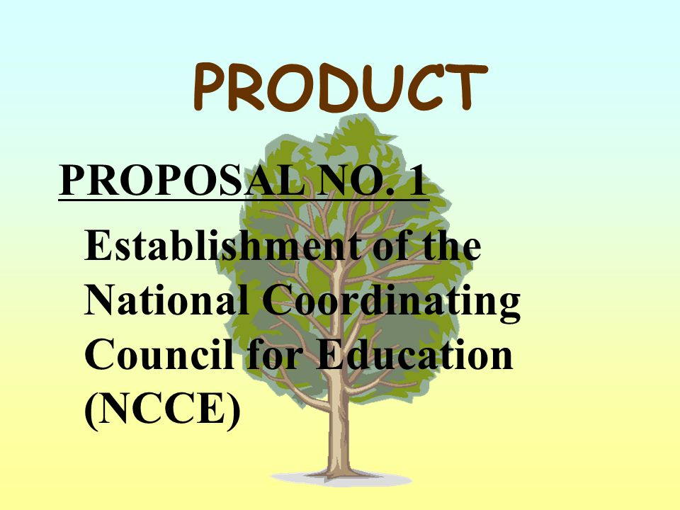 PRODUCT PROPOSAL NO. 1 Establishment of the National Coordinating Council for Education (NCCE)