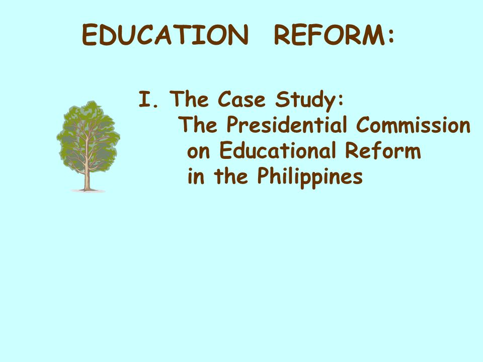 I. The Case Study: The Presidential Commission on Educational Reform in the Philippines EDUCATION REFORM: